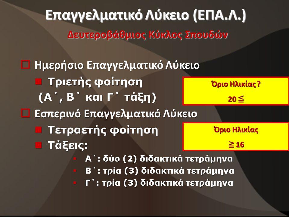 Επαγγελματικό Λύκειο (ΕΠΑ.Λ.) Δευτεροβάθμιος Κύκλος Σπουδών  Ημερήσιο Επαγγελματικό Λύκειο Τριετής φοίτηση Τριετής φοίτηση (Α΄, Β΄ και Γ΄ τάξη) (Α΄, Β΄ και Γ΄ τάξη)  Εσπερινό Επαγγελματικό Λύκειο Τετραετής φοίτηση Τετραετής φοίτηση Τάξεις: Τάξεις:  Α΄: δύο (2) διδακτικά τετράμηνα  Β΄: τρία (3) διδακτικά τετράμηνα  Γ΄: τρία (3) διδακτικά τετράμηνα Όριο Ηλικίας .