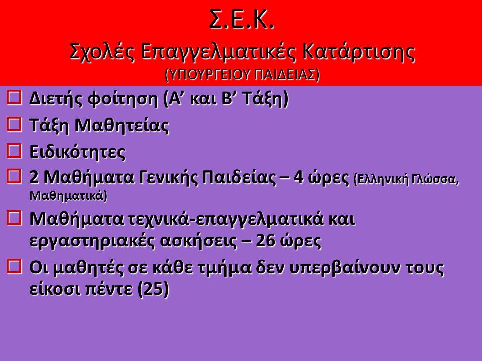  Διετής φοίτηση (Α' και Β' Τάξη)  Τάξη Μαθητείας  Ειδικότητες  2 Μαθήματα Γενικής Παιδείας – 4 ώρες (Ελληνική Γλώσσα, Μαθηματικά)  Μαθήματα τεχνικά-επαγγελματικά και εργαστηριακές ασκήσεις – 26 ώρες  Οι μαθητές σε κάθε τμήμα δεν υπερβαίνουν τους είκοσι πέντε (25) Σ.Ε.Κ.