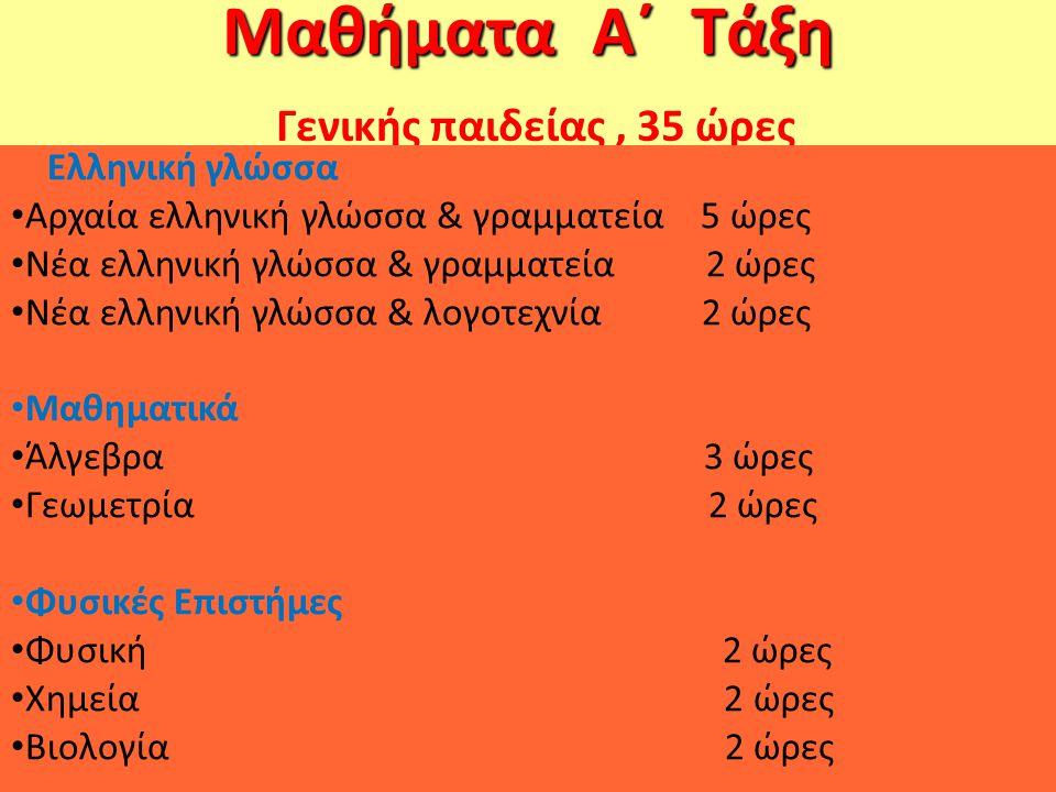 Μαθήματα Α΄ Τάξη Μαθήματα Α΄ Τάξη Γενικής παιδείας, 35 ώρες Ελληνική γλώσσα Αρχαία ελληνική γλώσσα & γραμματεία 5 ώρες Νέα ελληνική γλώσσα & γραμματεία 2 ώρες Νέα ελληνική γλώσσα & λογοτεχνία 2 ώρες Μαθηματικά Άλγεβρα 3 ώρες Γεωμετρία 2 ώρες Φυσικές Επιστήμες Φυσική 2 ώρες Χημεία 2 ώρες Βιολογία 2 ώρες