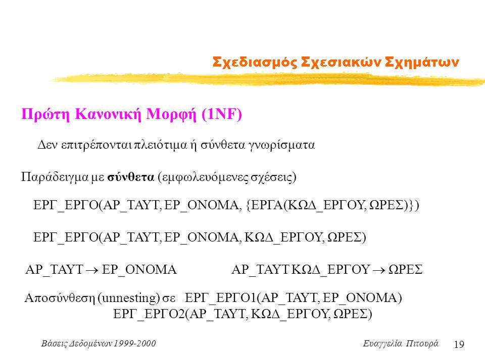 Βάσεις Δεδομένων 1999-2000 Ευαγγελία Πιτουρά 19 Σχεδιασμός Σχεσιακών Σχημάτων Πρώτη Κανονική Μορφή (1ΝF) Δεν επιτρέπονται πλειότιμα ή σύνθετα γνωρίσμα