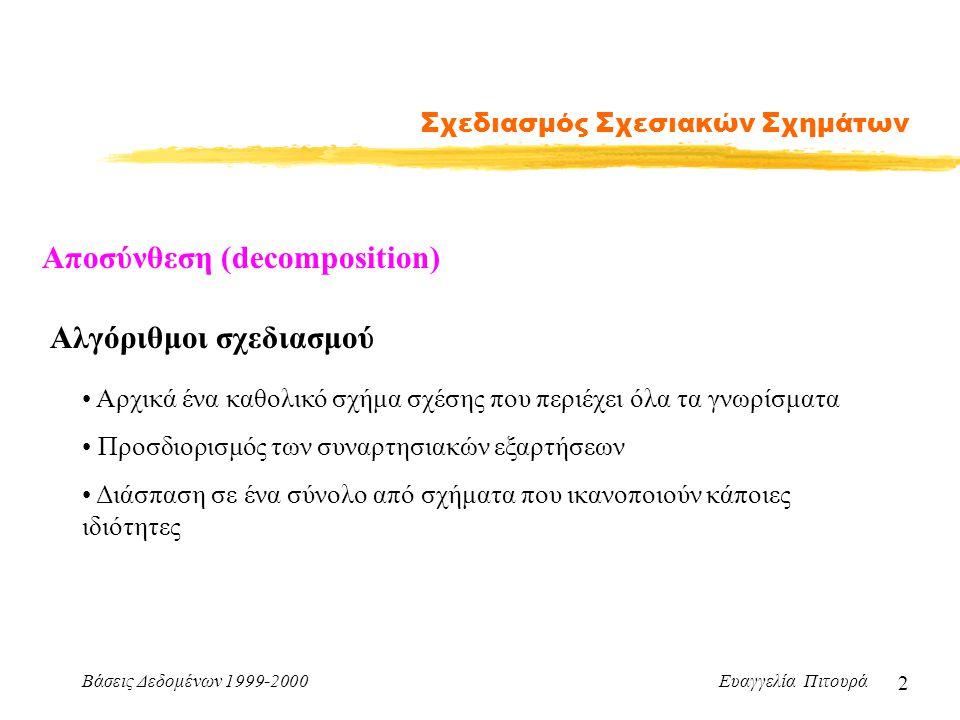 Βάσεις Δεδομένων 1999-2000 Ευαγγελία Πιτουρά 2 Σχεδιασμός Σχεσιακών Σχημάτων Αλγόριθμοι σχεδιασμού Αρχικά ένα καθολικό σχήμα σχέσης που περιέχει όλα τ