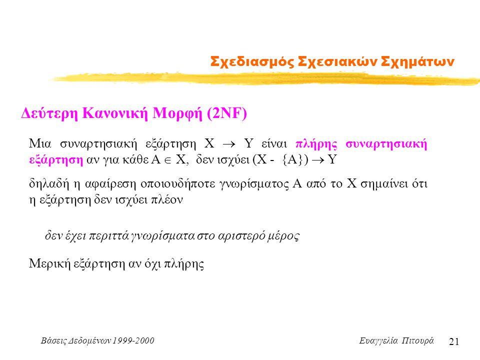 Βάσεις Δεδομένων 1999-2000 Ευαγγελία Πιτουρά 21 Σχεδιασμός Σχεσιακών Σχημάτων Δεύτερη Κανονική Μορφή (2NF) Μια συναρτησιακή εξάρτηση Χ  Υ είναι πλήρη