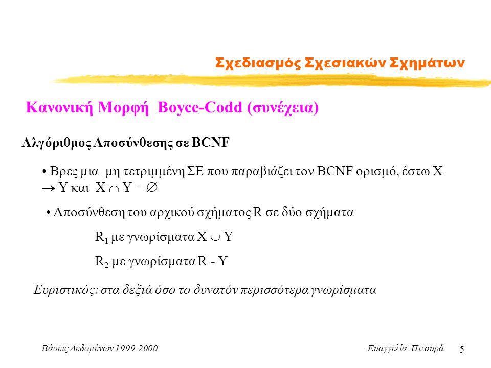 Βάσεις Δεδομένων 1999-2000 Ευαγγελία Πιτουρά 6 Σχεδιασμός Σχεσιακών Σχημάτων Τρίτη Κανονική Μορφή Ένα σχεσιακό σχήμα R είναι σε τρίτη κανονική μορφή (3ΝF) σε σχέση με ένα σύνολο F συναρτησιακών εξαρτήσεων αν για όλες τις ΣΕ στο F + της μορφής X  Y ισχύει τουλάχιστον ένα από τα παρακάτω: -- X  Y είναι μια τετριμμένη ΣΕ ή -- X είναι υπερκλειδί του σχήματος R -- κάθε γνώρισμα Α του Υ - Χ περιέχεται σε κάποιο υποψήφιο κλειδί