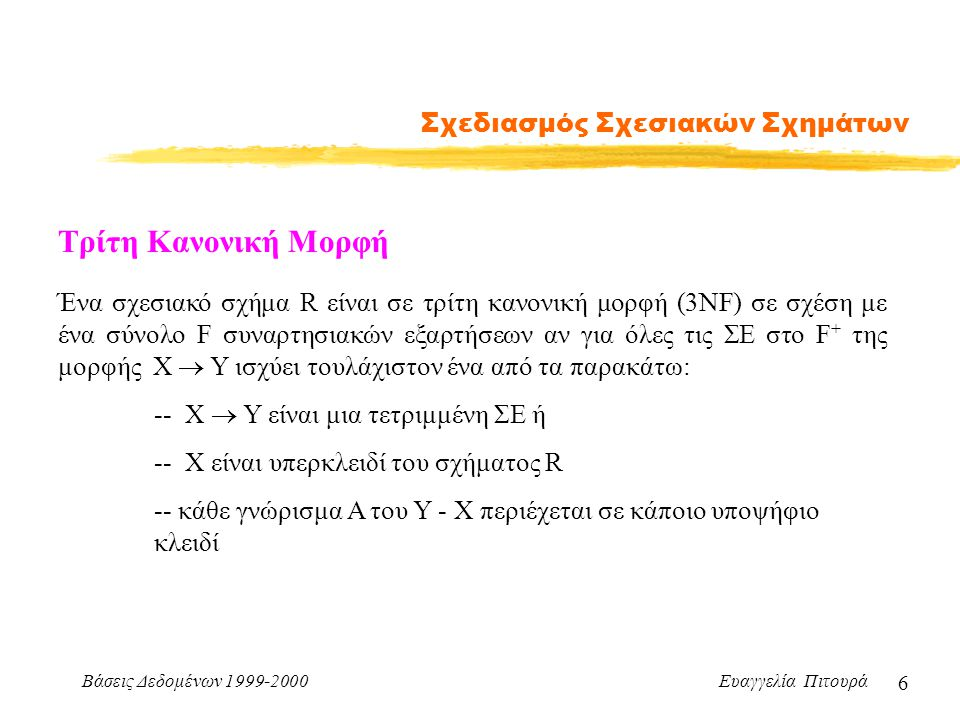 Βάσεις Δεδομένων 1999-2000 Ευαγγελία Πιτουρά 7 Σχεδιασμός Σχεσιακών Σχημάτων Τρίτη Κανονική Μορφή (συνέχεια) Αλγόριθμος Αποσύνθεσης σε 3NF Υπολόγισε το ελάχιστο κάλυμμα F c της F Για κάθε ΣΕ Χ  Υ της F c αν κανένα από τα R i δεν περιέχει τα Χ, Υ νέα σχέση με γνωρίσματα Χ  Y Αν καμία από τις σχέσεις που προέκυψαν δεν περιέχει κάποιο υποψήφιο κλειδί του R δημιούργησε μια νέα σχέση με γνωρίσματα τα γνωρίσματα του κλειδιού