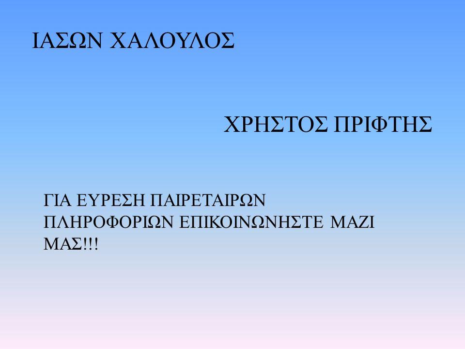 ΙΑΣΩΝ ΧΑΛΟΥΛΟΣ ΧΡΗΣΤΟΣ ΠΡΙΦΤΗΣ ΓΙΑ ΕΥΡΕΣΗ ΠΑΙΡΕΤΑΙΡΩΝ ΠΛΗΡΟΦΟΡΙΩΝ ΕΠΙΚΟΙΝΩΝΗΣΤΕ ΜΑΖΙ ΜΑΣ!!!