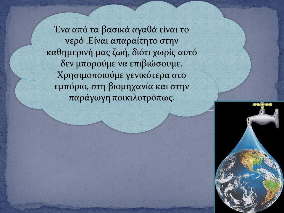 Ένα από τα βασικά αγαθά είναι το νερό.Είναι απαραίτητο στην καθημερινή μας ζωή, διότι χωρίς αυτό δεν μπορούμε να επιβιώσουμε. Χρησιμοποιούμε γενικότερ