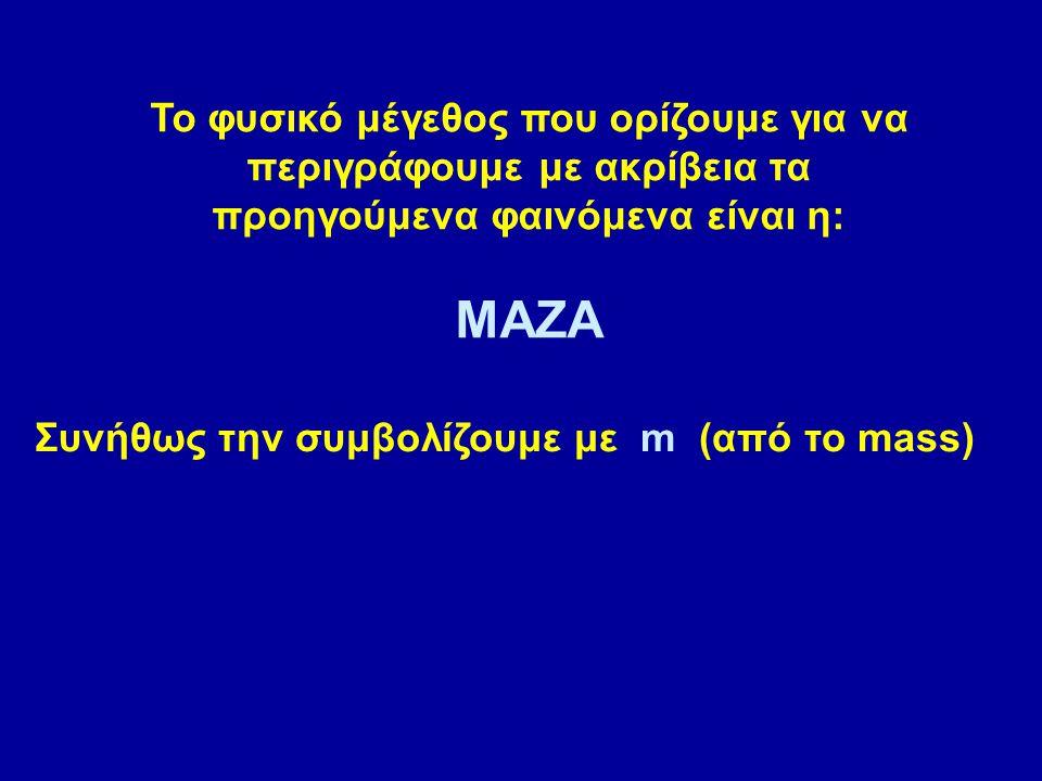 Συνήθως την συμβολίζουμε με m (από το mass) Το φυσικό μέγεθος που ορίζουμε για να περιγράφουμε με ακρίβεια τα προηγούμενα φαινόμενα είναι η: ΜΑΖΑ