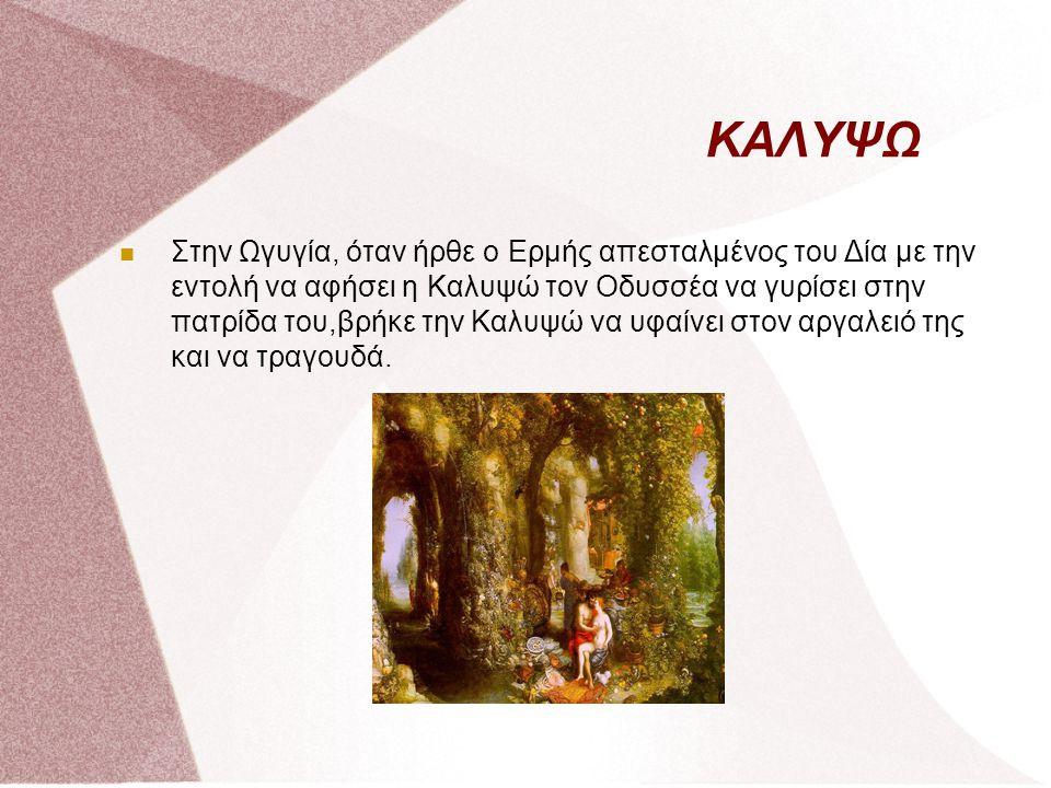 ΚΑΛΥΨΩ Στην Ωγυγία, όταν ήρθε ο Ερμής απεσταλμένος του Δία με την εντολή να αφήσει η Καλυψώ τον Οδυσσέα να γυρίσει στην πατρίδα του,βρήκε την Καλυψώ ν