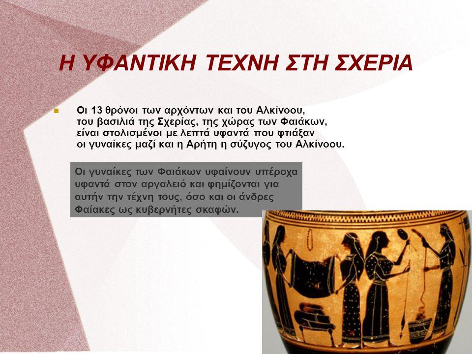 Η ΥΦΑΝΤΙΚΗ ΤΕΧΝΗ ΣΤΗ ΣΧΕΡΙΑ Οι 13 θρόνοι των αρχόντων και του Αλκίνοου, του βασιλιά της Σχερίας, της χώρας των Φαιάκων, είναι στολισμένοι με λεπτά υφα
