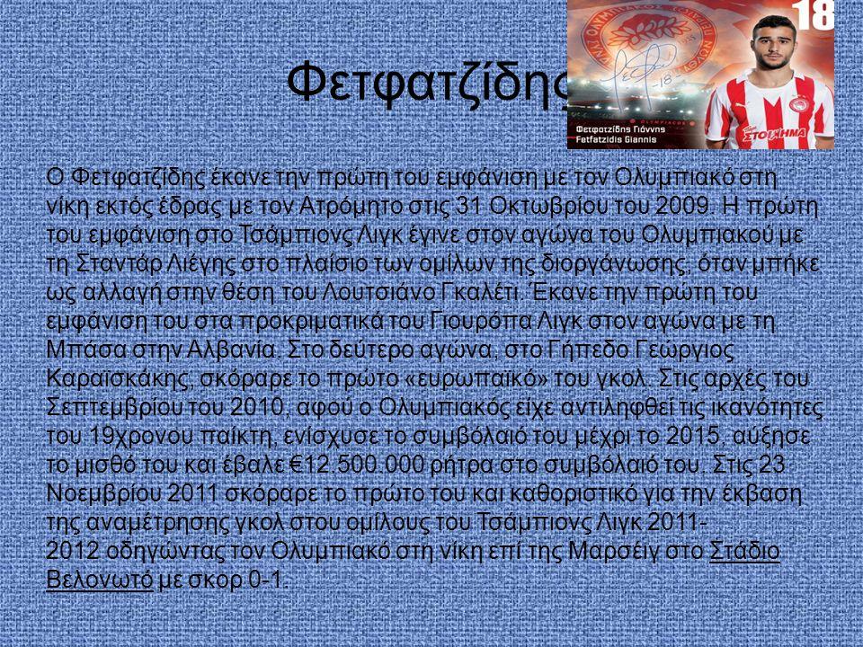 Φετφατζίδης Ο Φετφατζίδης έκανε την πρώτη του εμφάνιση με τον Ολυμπιακό στη νίκη εκτός έδρας με τον Ατρόμητο στις 31 Οκτωβρίου του 2009. Η πρώτη του ε