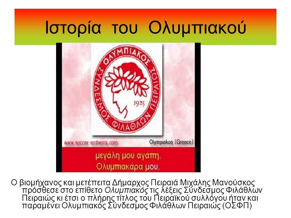 Ιστορία του Ολυμπιακού Ο βιομήχανος και μετέπειτα Δήμαρχος Πειραιά Μιχάλης Μανούσκος πρόσθεσε στο επίθετο Ολυμπιακός τις λέξεις Σύνδεσμος Φιλάθλων Πει