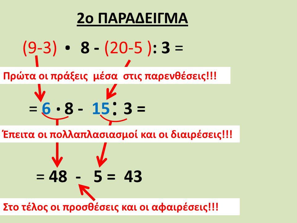 8 -. (9-3)(20-5 ): 3 = = 6= 63 =3 =. : 8 - 15 Πρώτα οι πράξεις μέσα στις παρενθέσεις!!! = 48 - 5 = 43 Έπειτα οι πολλαπλασιασμοί και οι διαιρέσεις!!! Σ