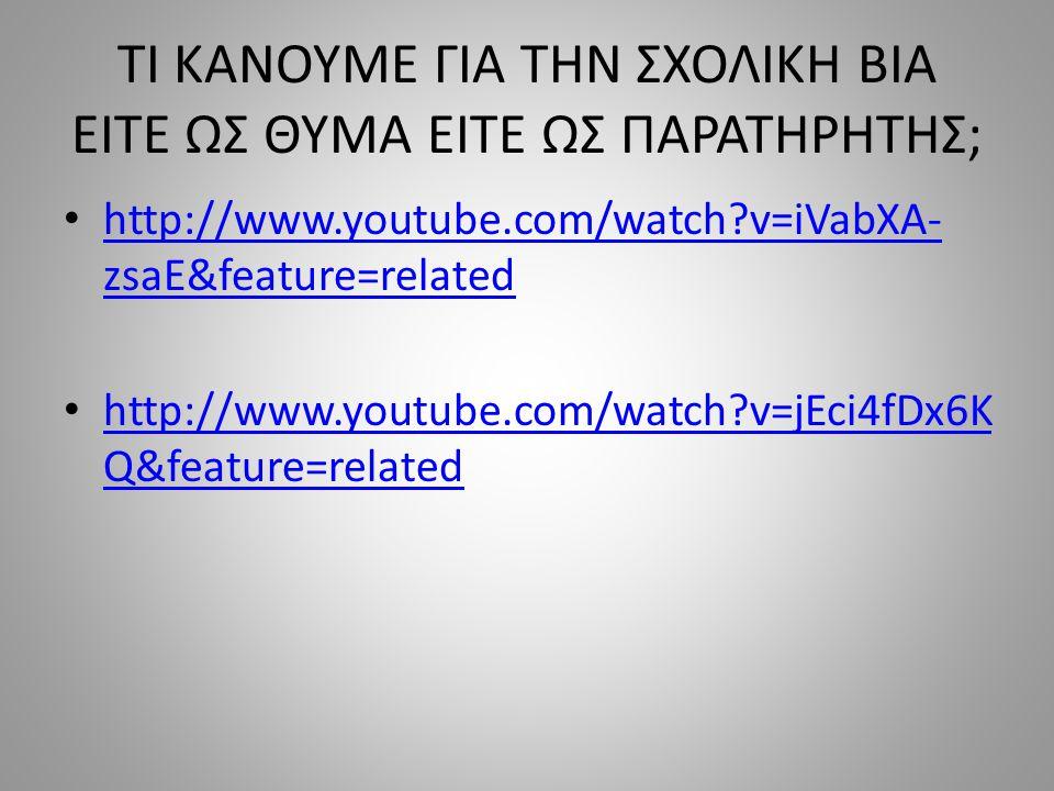 ΤΙ ΚΑΝΟΥΜΕ ΓΙΑ ΤΗΝ ΣΧΟΛΙΚΗ ΒΙΑ ΕΙΤΕ ΩΣ ΘΥΜΑ ΕΙΤΕ ΩΣ ΠΑΡΑΤΗΡΗΤΗΣ; http://www.youtube.com/watch v=iVabXA- zsaE&feature=related http://www.youtube.com/watch v=iVabXA- zsaE&feature=related http://www.youtube.com/watch v=jEci4fDx6K Q&feature=related http://www.youtube.com/watch v=jEci4fDx6K Q&feature=related