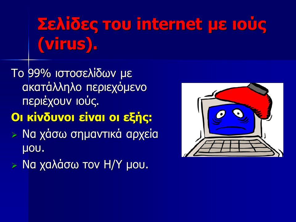 Σελίδες του internet με ιούς (virus). Το 99% ιστοσελίδων με ακατάλληλο περιεχόμενο περιέχουν ιούς. Οι κίνδυνοι είναι οι εξής:  Να χάσω σημαντικά αρχε