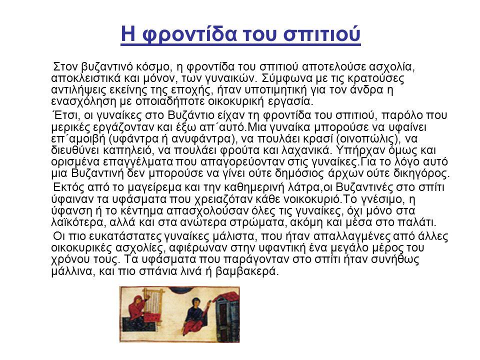 Η φροντίδα του σπιτιού Στον βυζαντινό κόσμο, η φροντίδα του σπιτιού αποτελούσε ασχολία, αποκλειστικά και μόνον, των γυναικών.