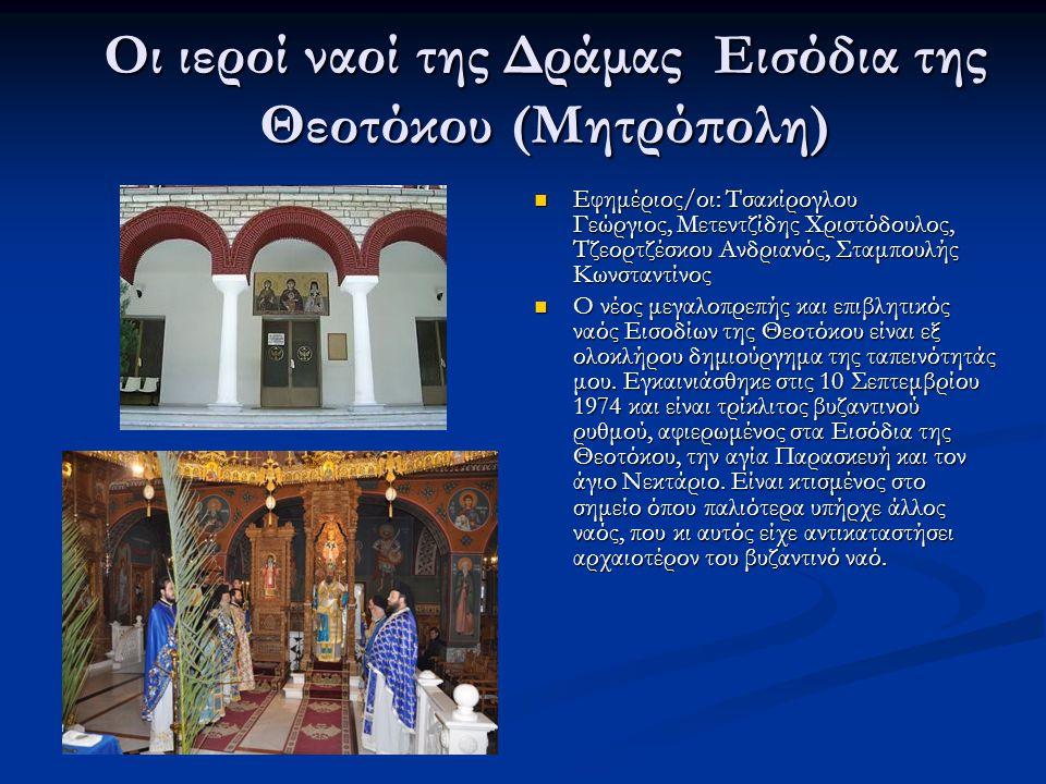 Οι ιεροί ναοί της Δράμας Εισόδια της Θεοτόκου (Μητρόπολη) Εφημέριος/οι: Τσακίρογλου Γεώργιος, Μετεντζίδης Χριστόδουλος, Τζεορτζέσκου Ανδριανός, Σταμπουλής Κωνσταντίνος Ο νέος μεγαλοπρεπής και επιβλητικός ναός Εισοδίων της Θεοτόκου είναι εξ ολοκλήρου δημιούργημα της ταπεινότητάς μου.