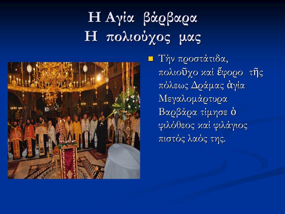 H Αγία βάρβαρα Η πολιούχος μας Τήν προστάτιδα, πολιο ῦ χο καί ἔ φορο τ ῆ ς πόλεως Δράμας ἁ γία Μεγαλομάρτυρα Βαρβάρα τίμησε ὁ φιλόθεος καί φιλάγιος πιστός λαός της.