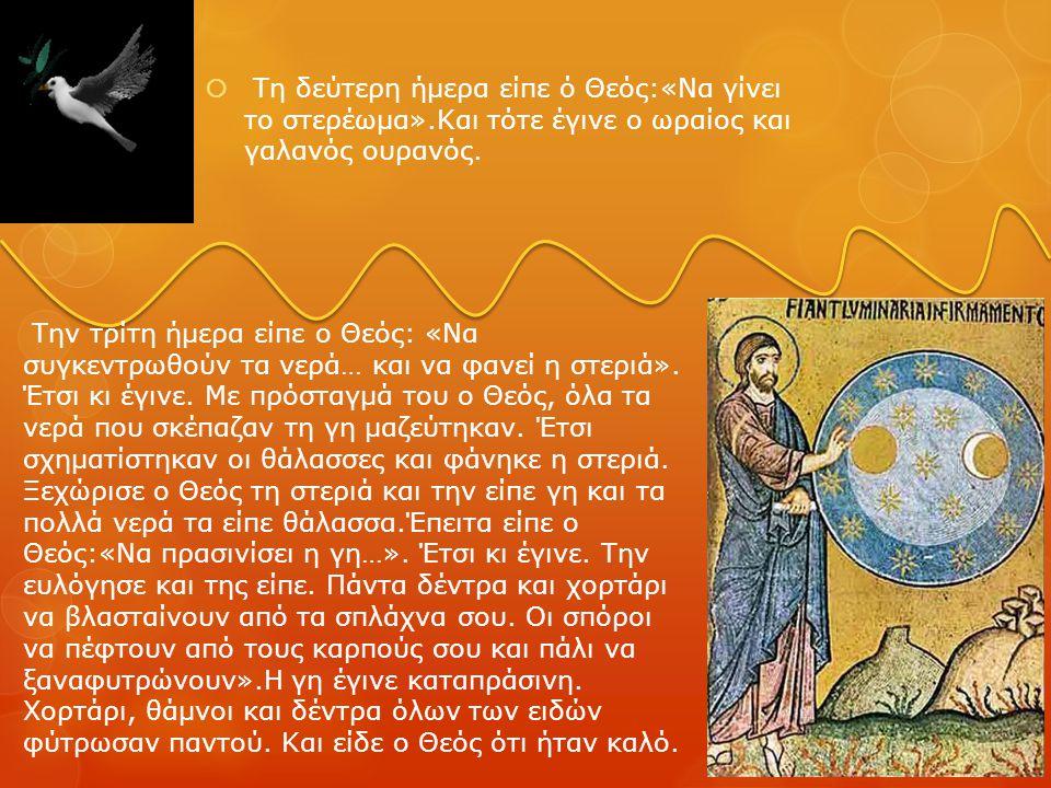  Τη δεύτερη ήμερα είπε ό Θεός:«Να γίνει το στερέωμα».Και τότε έγινε ο ωραίος και γαλανός ουρανός. Την τρίτη ήμερα είπε ο Θεός: «Να συγκεντρωθούν τα ν
