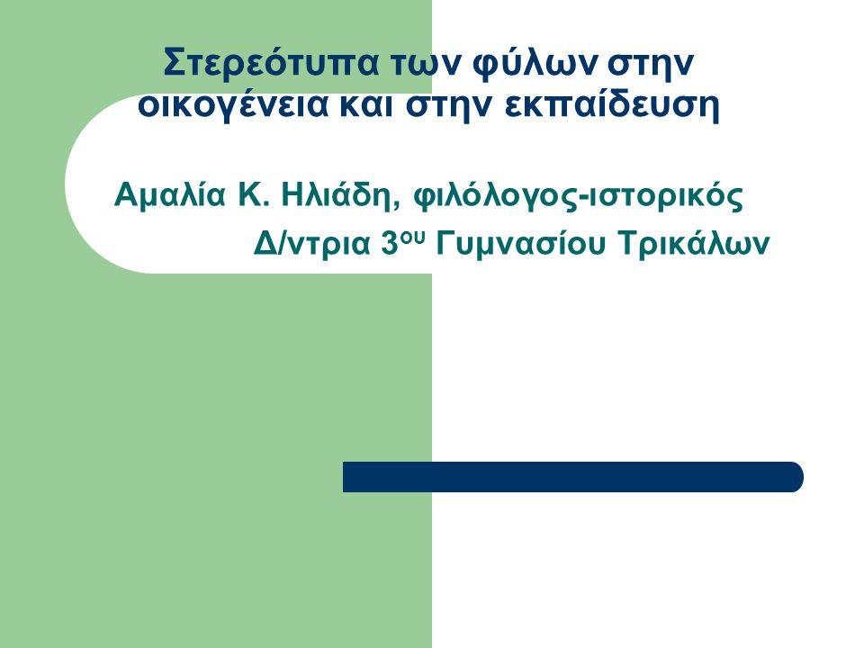 Στερεότυπα των φύλων στην οικογένεια και στην εκπαίδευση Aμαλία Κ. Ηλιάδη, φιλόλογος-ιστορικός Δ/ντρια 3 ου Γυμνασίου Τρικάλων