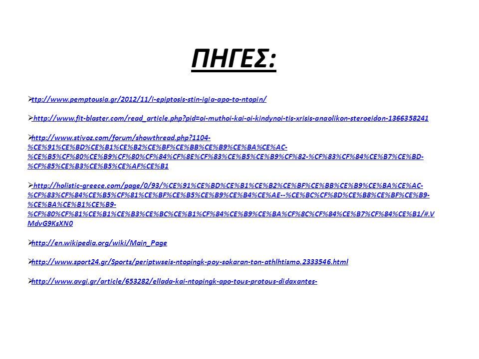 ΠΗΓΕΣ:  ttp://www.pemptousia.gr/2012/11/i-epiptosis-stin-igia-apo-to-ntopin/ ttp://www.pemptousia.gr/2012/11/i-epiptosis-stin-igia-apo-to-ntopin/  http://www.fit-blaster.com/read_article.php?pid=oi-muthoi-kai-oi-kindynoi-tis-xrisis-anaolikon-steroeidon-1366358241http://www.fit-blaster.com/read_article.php?pid=oi-muthoi-kai-oi-kindynoi-tis-xrisis-anaolikon-steroeidon-1366358241  http://www.stivoz.com/forum/showthread.php?1104- %CE%91%CE%BD%CE%B1%CE%B2%CE%BF%CE%BB%CE%B9%CE%BA%CE%AC- %CE%B5%CF%80%CE%B9%CF%80%CF%84%CF%8E%CF%83%CE%B5%CE%B9%CF%82-%CF%83%CF%84%CE%B7%CE%BD- %CF%85%CE%B3%CE%B5%CE%AF%CE%B1 http://www.stivoz.com/forum/showthread.php?1104- %CE%91%CE%BD%CE%B1%CE%B2%CE%BF%CE%BB%CE%B9%CE%BA%CE%AC- %CE%B5%CF%80%CE%B9%CF%80%CF%84%CF%8E%CF%83%CE%B5%CE%B9%CF%82-%CF%83%CF%84%CE%B7%CE%BD- %CF%85%CE%B3%CE%B5%CE%AF%CE%B1  http://holistic-greece.com/page/0/93/%CE%91%CE%BD%CE%B1%CE%B2%CE%BF%CE%BB%CE%B9%CE%BA%CE%AC- %CF%83%CF%84%CE%B5%CF%81%CE%BF%CE%B5%CE%B9%CE%B4%CE%AE--%CE%BC%CF%8D%CE%B8%CE%BF%CE%B9- %CE%BA%CE%B1%CE%B9- %CF%80%CF%81%CE%B1%CE%B3%CE%BC%CE%B1%CF%84%CE%B9%CE%BA%CF%8C%CF%84%CE%B7%CF%84%CE%B1/#.V MdvG9KsXN0http://holistic-greece.com/page/0/93/%CE%91%CE%BD%CE%B1%CE%B2%CE%BF%CE%BB%CE%B9%CE%BA%CE%AC- %CF%83%CF%84%CE%B5%CF%81%CE%BF%CE%B5%CE%B9%CE%B4%CE%AE--%CE%BC%CF%8D%CE%B8%CE%BF%CE%B9- %CE%BA%CE%B1%CE%B9- %CF%80%CF%81%CE%B1%CE%B3%CE%BC%CE%B1%CF%84%CE%B9%CE%BA%CF%8C%CF%84%CE%B7%CF%84%CE%B1/#.V MdvG9KsXN0  http://en.wikipedia.org/wiki/Main_Page http://en.wikipedia.org/wiki/Main_Page  http://www.sport24.gr/Sports/periptwseis-ntopingk-poy-sokaran-ton-athlhtismo.2333546.html http://www.sport24.gr/Sports/periptwseis-ntopingk-poy-sokaran-ton-athlhtismo.2333546.html  http://www.avgi.gr/article/653282/ellada-kai-ntopingk-apo-tous-protous-didaxantes- http://www.avgi.gr/article/653282/ellada-kai-ntopingk-apo-tous-protous-didaxantes-