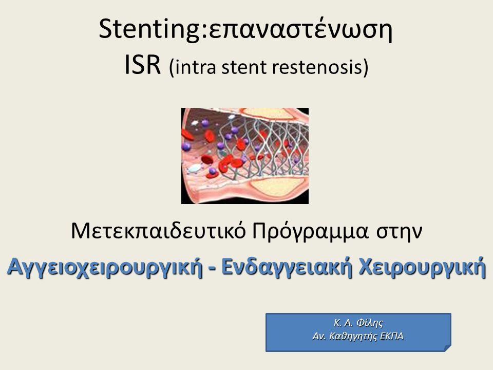 Stenting:επαναστένωση ISR (intra stent restenosis) Μετεκπαιδευτικό Πρόγραμμα στην Αγγειοχειρουργική - Ενδαγγειακή Χειρουργική Κ. Α. Φίλης Αν. Καθηγητή