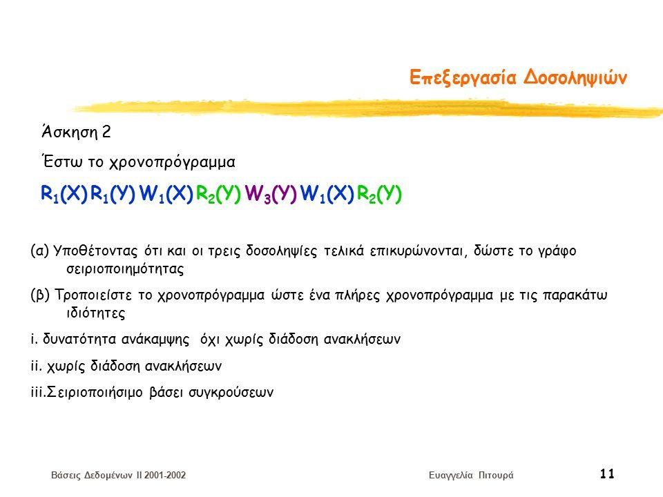 Βάσεις Δεδομένων II 2001-2002 Ευαγγελία Πιτουρά 11 Επεξεργασία Δοσοληψιών Άσκηση 2 Έστω το χρονοπρόγραμμα R 1 (X) R 1 (Y) W 1 (X) R 2 (Y) W 3 (Y) W 1 (X) R 2 (Y) (α) Υποθέτοντας ότι και οι τρεις δοσοληψίες τελικά επικυρώνονται, δώστε το γράφο σειριοποιημότητας (β) Τροποιείστε το χρονοπρόγραμμα ώστε ένα πλήρες χρονοπρόγραμμα με τις παρακάτω ιδιότητες i.