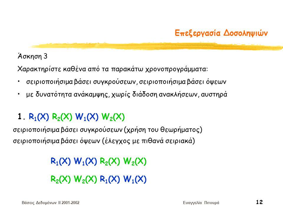 Βάσεις Δεδομένων II 2001-2002 Ευαγγελία Πιτουρά 12 Επεξεργασία Δοσοληψιών Άσκηση 3 Χαρακτηρίστε καθένα από τα παρακάτω χρονοπρογράμματα: σειριοποιήσιμα βάσει συγκρούσεων, σειριοποιήσιμα βάσει όψεων με δυνατότητα ανάκαμψης, χωρίς διάδοση ανακλήσεων, αυστηρά 1.