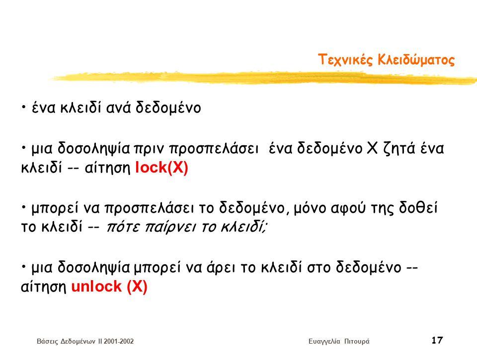 Βάσεις Δεδομένων II 2001-2002 Ευαγγελία Πιτουρά 17 Τεχνικές Κλειδώματος ένα κλειδί ανά δεδομένο μια δοσοληψία πριν προσπελάσει ένα δεδομένο Χ ζητά ένα κλειδί -- αίτηση lock(Χ) μπορεί να προσπελάσει το δεδομένο, μόνο αφού της δοθεί το κλειδί -- πότε παίρνει το κλειδί; μια δοσοληψία μπορεί να άρει το κλειδί στο δεδομένο -- αίτηση unlock (Χ)