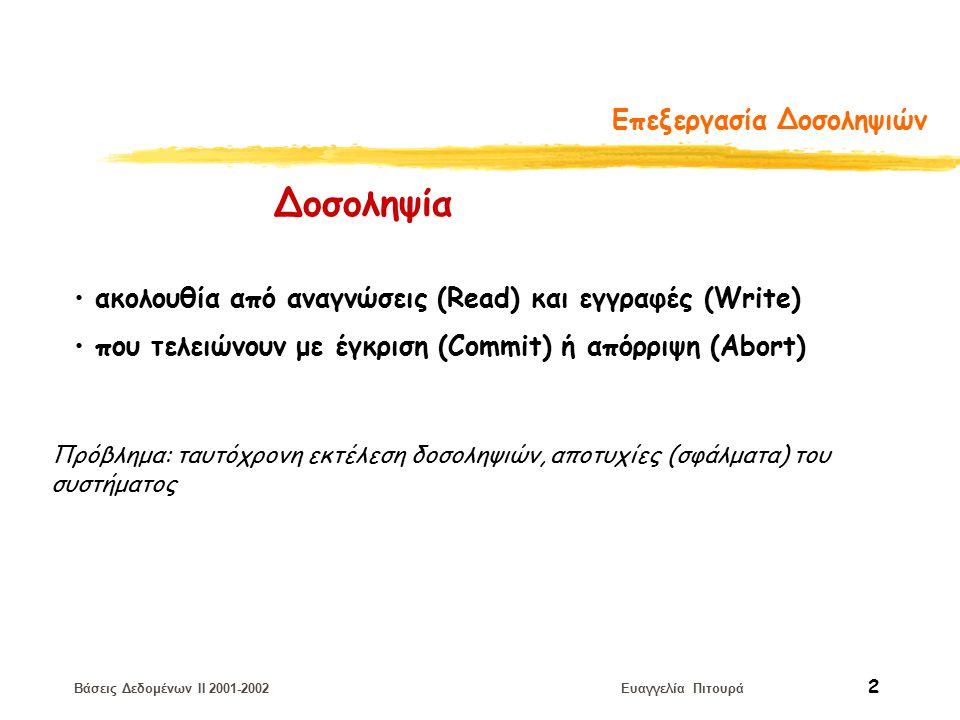 Βάσεις Δεδομένων II 2001-2002 Ευαγγελία Πιτουρά 2 Επεξεργασία Δοσοληψιών ακολουθία από αναγνώσεις (Read) και εγγραφές (Write) που τελειώνουν με έγκριση (Commit) ή απόρριψη (Abort) Δοσοληψία Πρόβλημα: ταυτόχρονη εκτέλεση δοσοληψιών, αποτυχίες (σφάλματα) του συστήματος