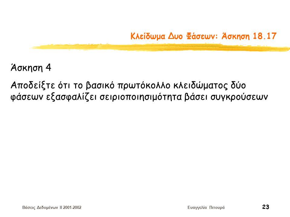 Βάσεις Δεδομένων II 2001-2002 Ευαγγελία Πιτουρά 23 Κλείδωμα Δυο Φάσεων: Άσκηση 18.17 Άσκηση 4 Αποδείξτε ότι το βασικό πρωτόκολλο κλειδώματος δύο φάσεων εξασφαλίζει σειριοποιησιμότητα βάσει συγκρούσεων