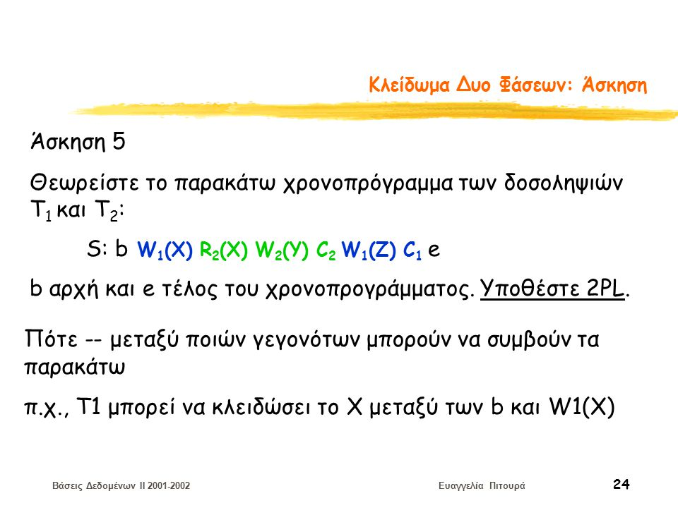 Βάσεις Δεδομένων II 2001-2002 Ευαγγελία Πιτουρά 24 Κλείδωμα Δυο Φάσεων: Άσκηση Άσκηση 5 Θεωρείστε το παρακάτω χρονοπρόγραμμα των δοσοληψιών T 1 και Τ 2 : S: b W 1 (X) R 2 (X) W 2 (Y) C 2 W 1 (Z) C 1 e b αρχή και e τέλος του χρονοπρογράμματος.
