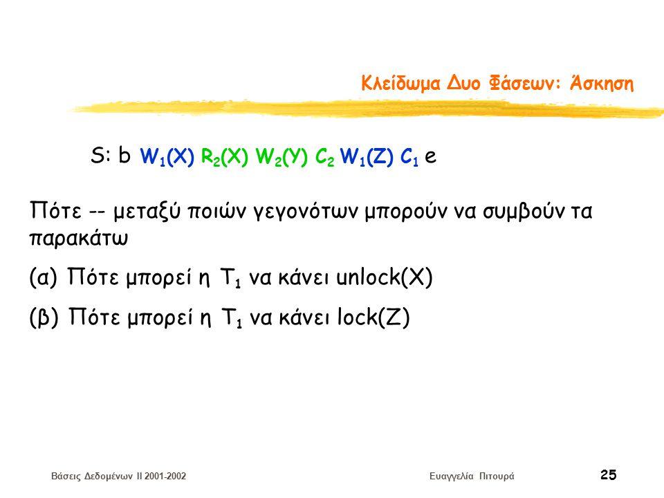 Βάσεις Δεδομένων II 2001-2002 Ευαγγελία Πιτουρά 25 Κλείδωμα Δυο Φάσεων: Άσκηση S: b W 1 (X) R 2 (X) W 2 (Y) C 2 W 1 (Z) C 1 e Πότε -- μεταξύ ποιών γεγονότων μπορούν να συμβούν τα παρακάτω (α) Πότε μπορεί η Τ 1 να κάνει unlock(X) (β) Πότε μπορεί η Τ 1 να κάνει lock(Z)