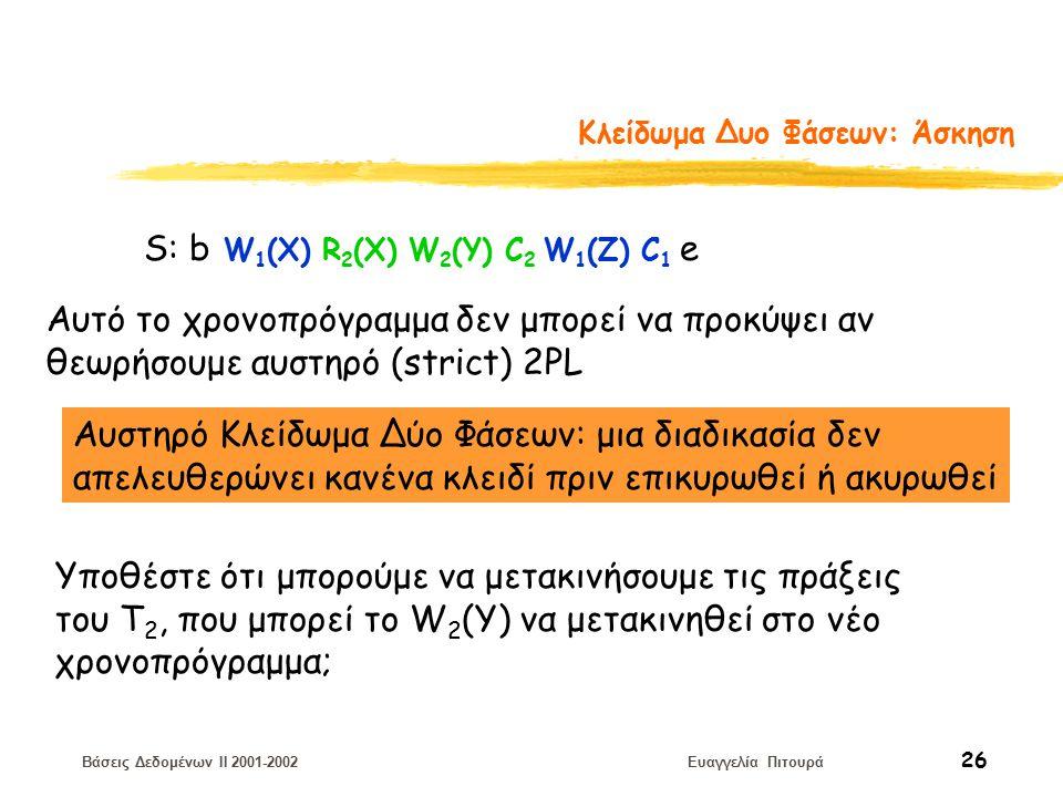 Βάσεις Δεδομένων II 2001-2002 Ευαγγελία Πιτουρά 26 Κλείδωμα Δυο Φάσεων: Άσκηση S: b W 1 (X) R 2 (X) W 2 (Y) C 2 W 1 (Z) C 1 e Αυτό το χρονοπρόγραμμα δεν μπορεί να προκύψει αν θεωρήσουμε αυστηρό (strict) 2PL Αυστηρό Κλείδωμα Δύο Φάσεων: μια διαδικασία δεν απελευθερώνει κανένα κλειδί πριν επικυρωθεί ή ακυρωθεί Υποθέστε ότι μπορούμε να μετακινήσουμε τις πράξεις του Τ 2, που μπορεί το W 2 (Y) να μετακινηθεί στο νέο χρονοπρόγραμμα;
