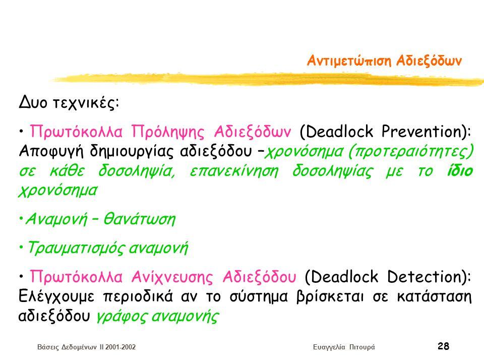 Βάσεις Δεδομένων II 2001-2002 Ευαγγελία Πιτουρά 28 Αντιμετώπιση Αδιεξόδων Δυο τεχνικές: Πρωτόκολλα Πρόληψης Αδιεξόδων (Deadlock Prevention): Αποφυγή δημιουργίας αδιεξόδου –χρονόσημα (προτεραιότητες) σε κάθε δοσοληψία, επανεκίνηση δοσοληψίας με το ίδιο χρονόσημα Αναμονή – θανάτωση Τραυματισμός αναμονή Πρωτόκολλα Ανίχνευσης Αδιεξόδου (Deadlock Detection): Eλέγχουμε περιοδικά αν το σύστημα βρίσκεται σε κατάσταση αδιεξόδου γράφος αναμονής