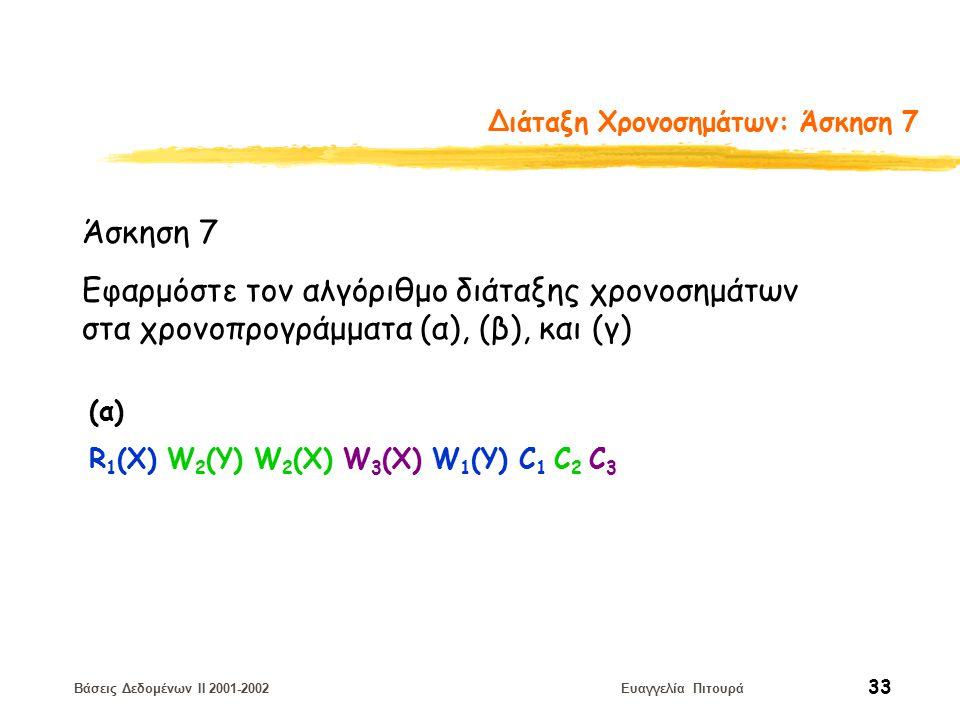 Βάσεις Δεδομένων II 2001-2002 Ευαγγελία Πιτουρά 33 Διάταξη Χρονοσημάτων: Άσκηση 7 Άσκηση 7 Εφαρμόστε τον αλγόριθμο διάταξης χρονοσημάτων στα χρονοπρογράμματα (α), (β), και (γ) (α) R 1 (X) W 2 (Y) W 2 (Χ) W 3 (Χ) W 1 (Y) C 1 C 2 C 3