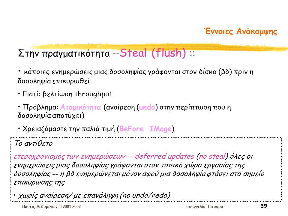 Βάσεις Δεδομένων II 2001-2002 Ευαγγελία Πιτουρά 39 Έννοιες Ανάκαμψης Στην πραγματικότητα -- Steal (flush) :: κάποιες ενημερώσεις μιας δοσοληψίας γράφονται στον δίσκο (βδ) πριν η δοσοληψία επικυρωθεί Γιατί; βελτίωση throughput Πρόβλημα: Ατομικότητα (αναίρεση (undo) στην περίπτωση που η δοσοληψία αποτύχει) Χρειαζόμαστε την παλιά τιμή (BeFore IMage) Το αντίθετο ετεροχρονισμός των ενημερώσεων -- deferred updates (no steal) όλες οι ενημερώσεις μιας δοσοληψίας γράφονται στον τοπικό χώρο εργασίας της δοσοληψίας -- η βδ ενημερώνεται μόνον αφού μια δοσοληψία φτάσει στο σημείο επικύρωσης της χωρίς αναίρεση/ με επανάληψη (no undo/redo)