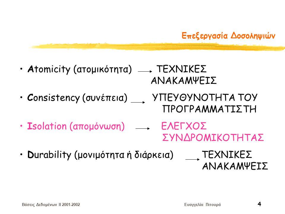 Βάσεις Δεδομένων II 2001-2002 Ευαγγελία Πιτουρά 4 Επεξεργασία Δοσοληψιών Αtomicity (ατομικότητα) ΤΕΧΝΙΚΕΣ ΑΝΑΚΑΜΨΕΙΣ Consistency (συνέπεια) ΥΠΕΥΘΥΝΟΤΗΤΑ ΤΟΥ ΠΡΟΓΡΑΜΜΑΤΙΣΤΗ Isolation (απομόνωση) ΕΛΕΓΧΟΣ ΣΥΝΔΡΟΜΙΚΟΤΗΤΑΣ Durability (μονιμότητα ή διάρκεια) ΤΕΧΝΙΚΕΣ ΑΝΑΚΑΜΨΕΙΣ
