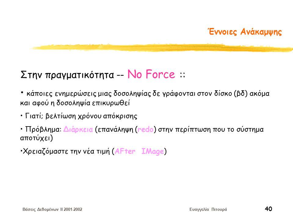 Βάσεις Δεδομένων II 2001-2002 Ευαγγελία Πιτουρά 40 Έννοιες Ανάκαμψης Στην πραγματικότητα -- No Force :: κάποιες ενημερώσεις μιας δοσοληψίας δε γράφονται στον δίσκο (βδ) ακόμα και αφού η δοσοληψία επικυρωθεί Γιατί; βελτίωση χρόνου απόκρισης Πρόβλημα: Διάρκεια (επανάληψη (redo) στην περίπτωση που το σύστημα αποτύχει) Χρειαζόμαστε την νέα τιμή (ΑFter IMage)