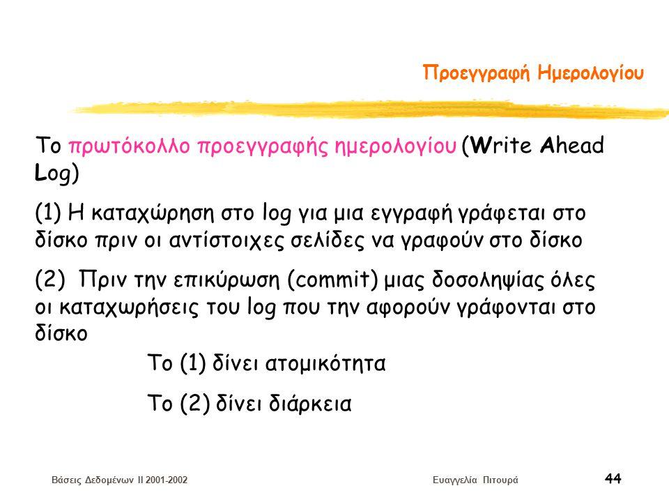 Βάσεις Δεδομένων II 2001-2002 Ευαγγελία Πιτουρά 44 Προεγγραφή Ημερολογίου Το πρωτόκολλο προεγγραφής ημερολογίου (Write Ahead Log) (1) Η καταχώρηση στο log για μια εγγραφή γράφεται στο δίσκο πριν οι αντίστοιχες σελίδες να γραφούν στο δίσκο (2) Πριν την επικύρωση (commit) μιας δοσοληψίας όλες οι καταχωρήσεις του log που την αφορούν γράφονται στο δίσκο Το (1) δίνει ατομικότητα Το (2) δίνει διάρκεια