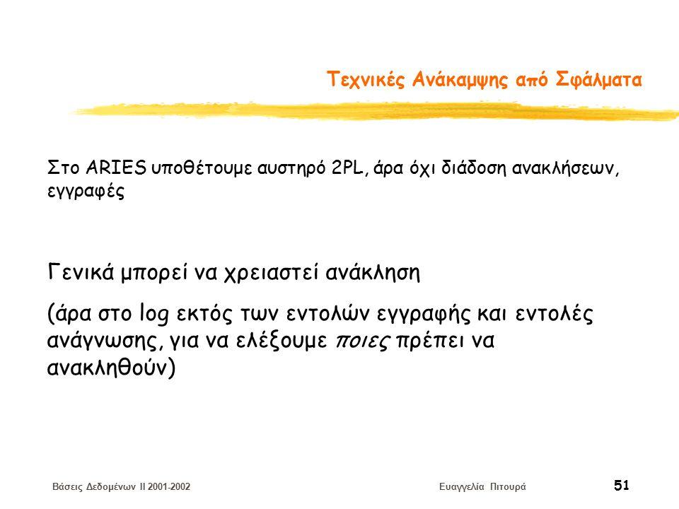 Βάσεις Δεδομένων II 2001-2002 Ευαγγελία Πιτουρά 51 Τεχνικές Ανάκαμψης από Σφάλματα Γενικά μπορεί να χρειαστεί ανάκληση (άρα στο log εκτός των εντολών εγγραφής και εντολές ανάγνωσης, για να ελέξουμε ποιες πρέπει να ανακληθούν) Στο ΑRIES υποθέτουμε αυστηρό 2PL, άρα όχι διάδοση ανακλήσεων, εγγραφές