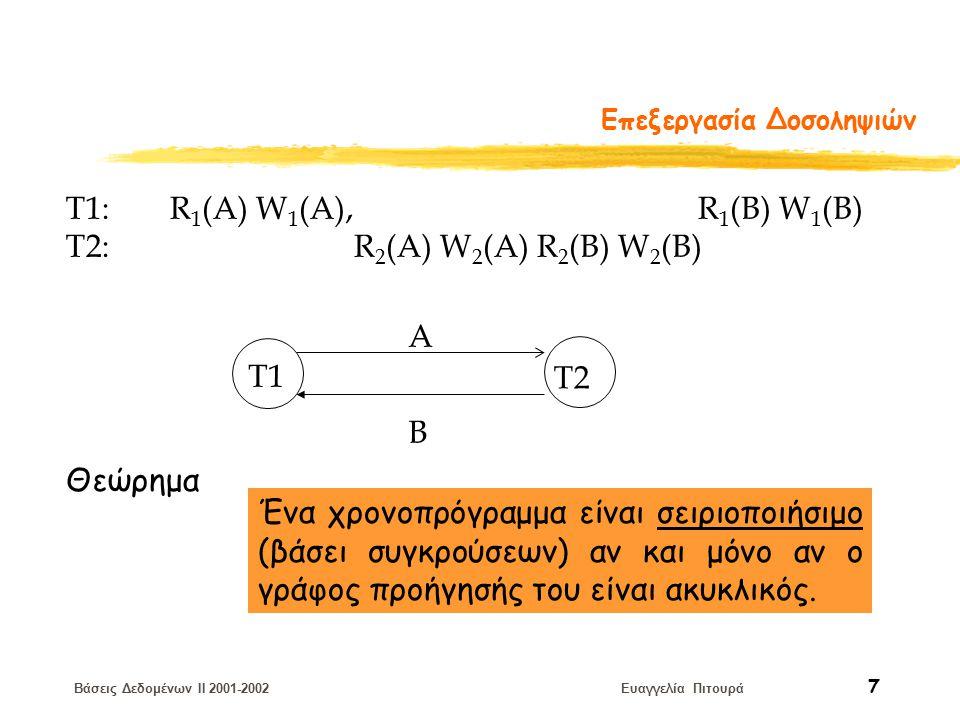 Βάσεις Δεδομένων II 2001-2002 Ευαγγελία Πιτουρά 7 Επεξεργασία Δοσοληψιών T1: R 1 (A) W 1 (A), R 1 (B) W 1 (B) T2: R 2 (A) W 2 (A) R 2 (B) W 2 (B) T1 T2 A B Ένα χρονοπρόγραμμα είναι σειριοποιήσιμο (βάσει συγκρούσεων) αν και μόνο αν ο γράφος προήγησής του είναι ακυκλικός.