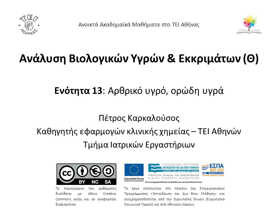 Ανάλυση Βιολογικών Υγρών & Εκκριμάτων (Θ) Ενότητα 13: Αρθρικό υγρό, ορώδη υγρά Πέτρος Καρκαλούσος Καθηγητής εφαρμογών κλινικής χημείας – ΤΕΙ Αθηνών Τμήμα Ιατρικών Εργαστήριων Ανοικτά Ακαδημαϊκά Μαθήματα στο ΤΕΙ Αθήνας Το περιεχόμενο του μαθήματος διατίθεται με άδεια Creative Commons εκτός και αν αναφέρεται διαφορετικά Το έργο υλοποιείται στο πλαίσιο του Επιχειρησιακού Προγράμματος «Εκπαίδευση και Δια Βίου Μάθηση» και συγχρηματοδοτείται από την Ευρωπαϊκή Ένωση (Ευρωπαϊκό Κοινωνικό Ταμείο) και από εθνικούς πόρους.