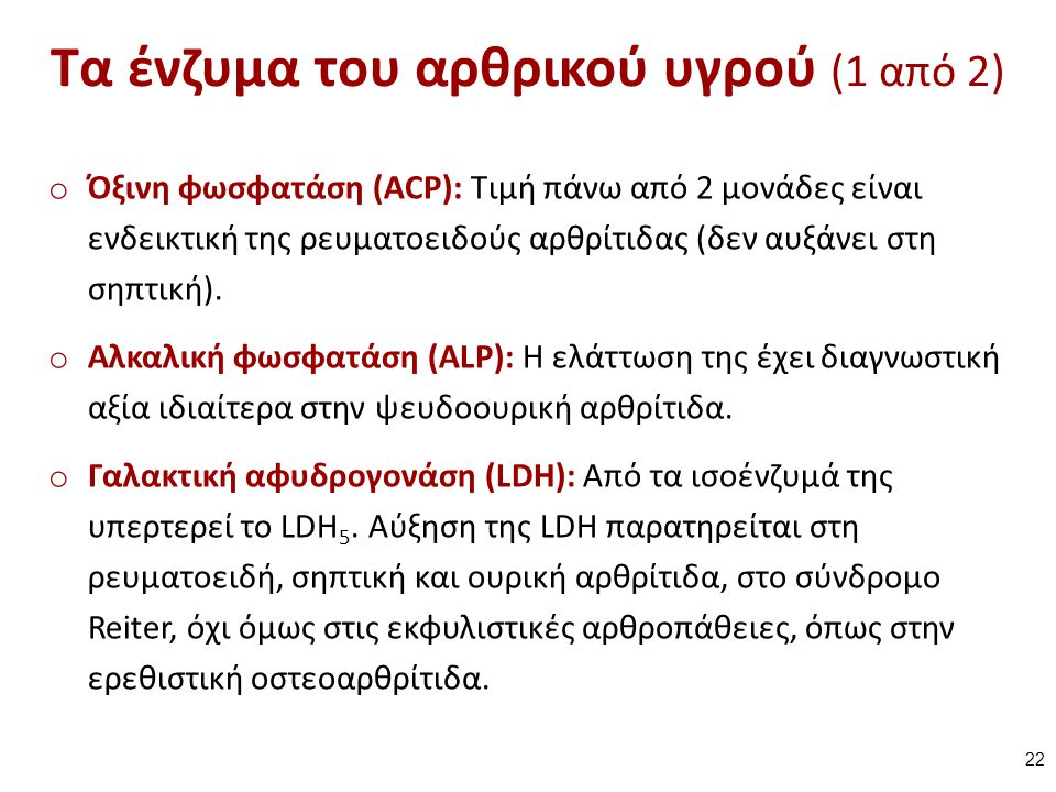 Τα ένζυμα του αρθρικού υγρού (1 από 2) o Όξινη φωσφατάση (ACP): Τιμή πάνω από 2 μονάδες είναι ενδεικτική της ρευματοειδούς αρθρίτιδας (δεν αυξάνει στη σηπτική).