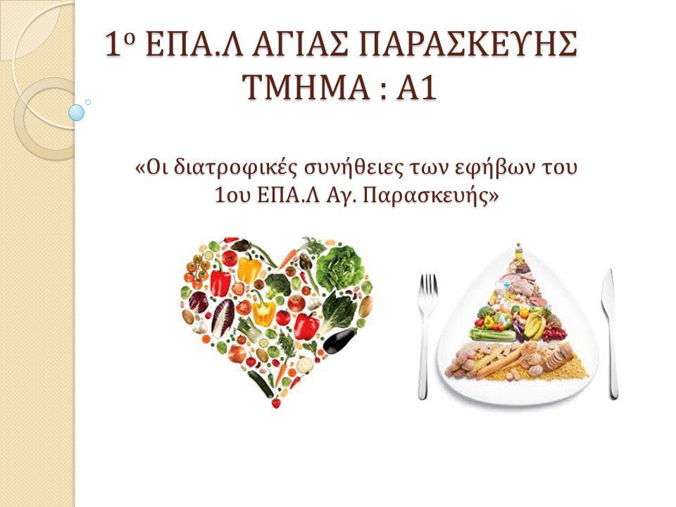 1 ο ΕΠΑ.Λ ΑΓΙΑΣ ΠΑΡΑΣΚΕΥΗΣ ΤΜΗΜΑ : Α1 «Oι διατροφικές συνήθειες των εφήβων του 1ου ΕΠΑ.Λ Αγ.