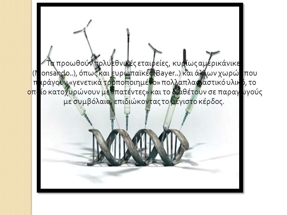 Ποιοι προωθούν τα « μεταλλαγμένα »; Τα προωθούν πολυεθνικές εταιρείες, κυρίως αμερικάνικες (Monsando..), όπως και ευρωπαϊκές (Bayer..) και άλλων χωρών που παράγουν « γενετικά τροποποιημένο » πολλαπλασιαστικό υλικό, το οποίο κατοχυρώνουν με « πατέντες » και το διαθέτουν σε παραγωγούς με συμβόλαια, επιδιώκοντας το μέγιστο κέρδος.