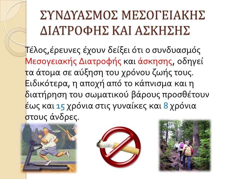 ΣΥΝΔΥΑΣΜΟΣ ΜΕΣΟΓΕΙΑΚΗΣ ΔΙΑΤΡΟΦΗΣ ΚΑΙ ΑΣΚΗΣΗΣ Τέλος, έρευνες έχουν δείξει ότι ο συνδυασμός Μεσογειακής Διατροφής και άσκησης, οδηγεί τα άτομα σε αύξηση του χρόνου ζωής τους.