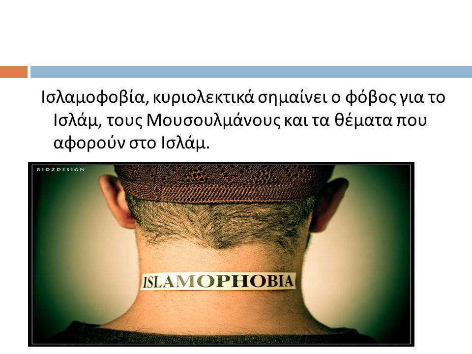 Ισλαμοφοβία, κυριολεκτικά σημαίνει ο φόβος για το Ισλάμ, τους Μουσουλμάνους και τα θέματα που αφορούν στο Ισλάμ.