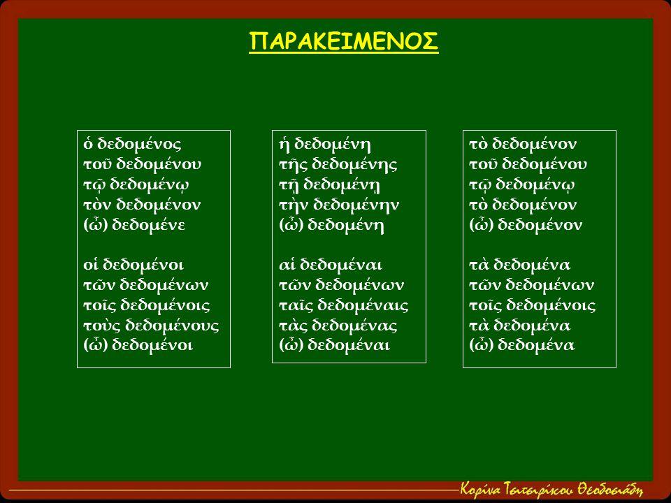 ὁ δεδομένος τοῦ δεδομένου τῷ δεδομένῳ τὸν δεδομένον (ὦ) δεδομένε οἱ δεδομένοι τῶν δεδομένων τοῖς δεδομένοις τοὺς δεδομένους (ὦ) δεδομένοι ἡ δεδομένη τῆς δεδομένης τῇ δεδομένῃ τὴν δεδομένην (ὦ) δεδομένη αἱ δεδομέναι τῶν δεδομένων ταῖς δεδομέναις τὰς δεδομένας (ὦ) δεδομέναι τὸ δεδομένον τοῦ δεδομένου τῷ δεδομένῳ τὸ δεδομένον (ὦ) δεδομένον τὰ δεδομένα τῶν δεδομένων τοῖς δεδομένοις τὰ δεδομένα (ὦ) δεδομένα ΠΑΡΑΚΕΙΜΕΝΟΣ