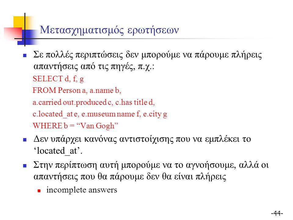 -44- Μετασχηματισμός ερωτήσεων Σε πολλές περιπτώσεις δεν μπορούμε να πάρουμε πλήρεις απαντήσεις από τις πηγές, π.χ.: SELECT d, f, g FROM Person a, a.name b, a.carried out.produced c, c.has title d, c.located_at e, e.museum name f, e.city g WHERE b = Van Gogh Δεν υπάρχει κανόνας αντιστοίχισης που να εμπλέκει το 'located_at'.