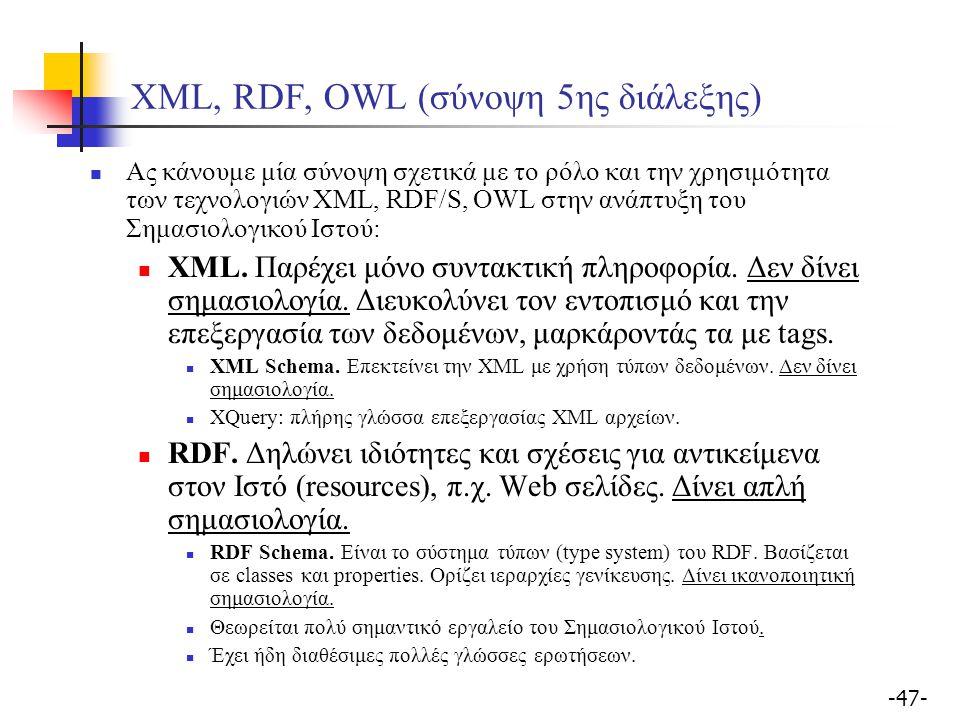 -47- XML, RDF, OWL (σύνοψη 5ης διάλεξης) Ας κάνουμε μία σύνοψη σχετικά με το ρόλο και την χρησιμότητα των τεχνολογιών XML, RDF/S, OWL στην ανάπτυξη του Σημασιολογικού Ιστού: XML.
